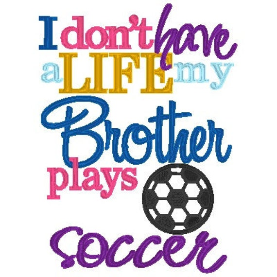 I don't have a Life, my Brother - Sister plays SOCCER - INSTANT DownloadMachine Embroidery Design by Carrie