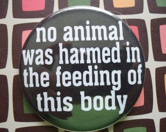no animals were harmed in the feeding of this body button