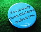 You Probably Think This Button is About You - 1.25 inch