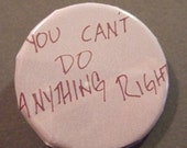 Total Downer Pin - You Cant Do Anything Right - Button in handwritten style