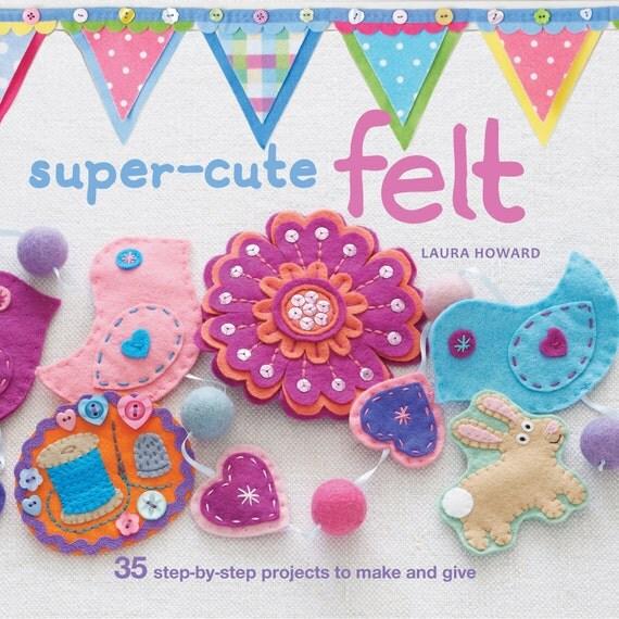 SALE Super-Cute Felt By Laura Howard Felt Craft Book
