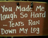 You made me LAUGH so hard TEARS ran down my legs sign wood 7 x 11 inch plaque friend gift