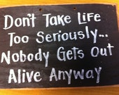 Dont take life too seriously NOBODY gets out alive anyway sign wooden primitive