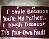 I smile because youre father laugh your own fault sign wood