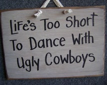Life's Too Short Dance with ugly COWBOYS sign wood 7 x 11