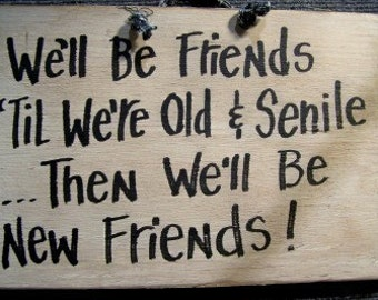 We'll be FRIENDS til we're old and SENILE then we'll be new friends sign wood hand crafted