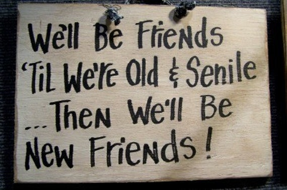 We'll be FRIENDS til we're old and SENILE .. then we'll be new friends sign wood hand crafted