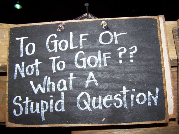 To GOLF or not to golf what a stupid question sign