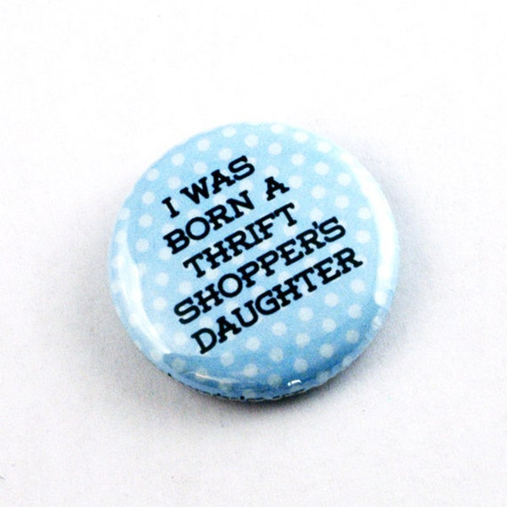 Button Pinback - I Was Born a Thrift Shoppers Daughter - One Inch Badge