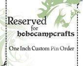 150 One Inch Custom Pin Job - RESERVED for hobocampcrafts