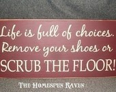 Life is Full of Choices Remove your Shoes or Scrub the Floor Primitive Handpainted funny wood sign Plaque