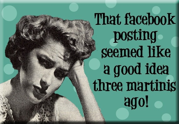 That FACEBOOK posting seemed like a good idea three martinis ago FRIDGE MAGNET