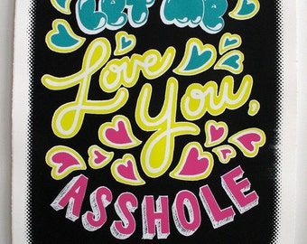 Screen printed poster 22x30 - Let Me Love You Asshole
