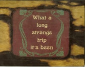 What a long strange trip it's been - Wooden Plaque