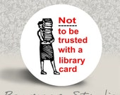 Not to be Trusted with a Library Card - PINBACK BUTTON or MAGNET - 1.25 inch round