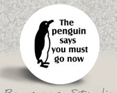 The Penguin Says You Must Go Now - PINBACK BUTTON or MAGNET - 1.25 inch round