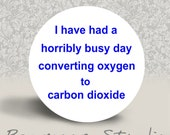 I Have Had a Horribly Busy Day Converting Oxygen to Carbon Dioxide - PINBACK BUTTON or MAGNET - 1.25 inch round