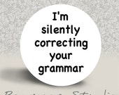 I'm Silently Correcting Your Grammar - PINBACK BUTTON or MAGNET - 1.25 inch round
