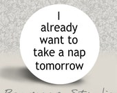 I already want to take a Nap Tomorrow - PINBACK BUTTON or MAGNET - 1.25 inch round
