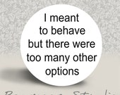 I Meant to Behave but there were too Many Other Options - PINBACK BUTTON or MAGNET - 1.25 inch round