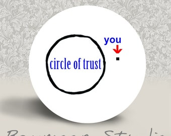 Circle of Trust - PINBACK BUTTON or MAGNET - 1.25 inch round