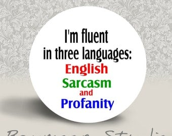 I'm Fluent in Three Languages - English, Sarcasm, and Profanity -  PINBACK BUTTON or MAGNET - 1.25 inch round