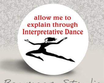 Allow Me To Explain Through Interpretative Dance - PINBACK BUTTON or MAGNET - 1.25 inch round
