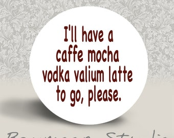 I'll Have a Caffe Mocha Vodka Valium Latte to Go Please - PINBACK BUTTON or MAGNET - 1.25 inch round
