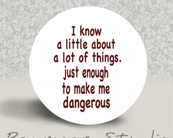 I Know a Little About A Lot of Things - Just Enough to Make Me Dangerous - PINBACK BUTTON or MAGNET - 1.25 inch round