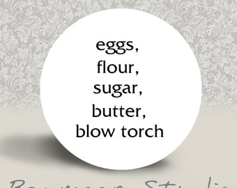 Eggs, Flour, Sugar, Butter, Blow Torch - PINBACK BUTTON or MAGNET - 1.25 inch round
