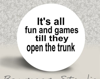 It's All Fun and Games Till They Open the Trunk - PINBACK BUTTON or MAGNET - 1.25 inch round