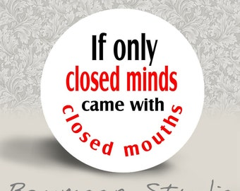 If Only Closed Minds Came With Closed Mouths - PINBACK BUTTON or MAGNET - 1.25 inch round
