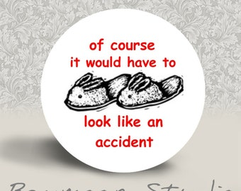 Of Course it Would Have to Look Like an Accident - PINBACK BUTTON or MAGNET - 1.25 inch round