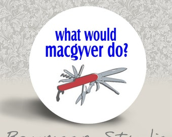 What Would Macgyver Do - PINBACK BUTTON or MAGNET - 1.25 inch round