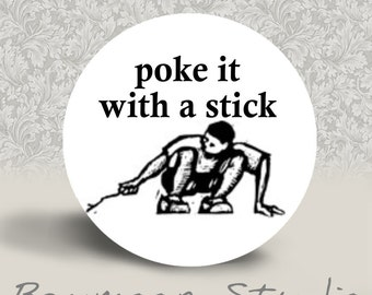 Poke It With a Stick - PINBACK BUTTON or MAGNET - 1.25 inch round