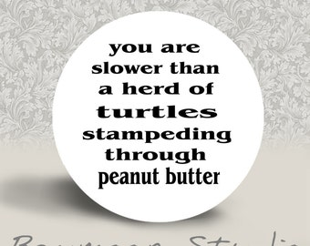 You are Slower than a Herd of Turtles Stampeding through Peanut Butter - PINBACK BUTTON or MAGNET - 1.25 inch round