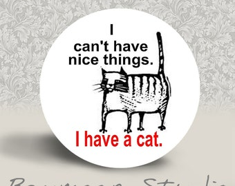 I Can't Have Nice Things. I Have a Cat - Pinback Button or MAGNET - 1.25 inch round