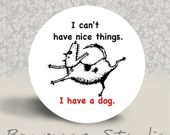 I Can't Have Nice Things. I Have a Dog - Pinback Button - 1.25 inch round