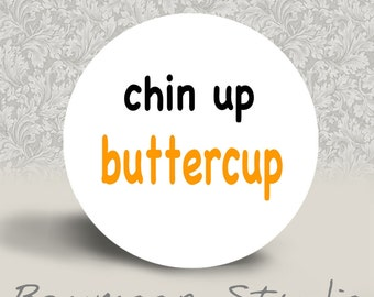 Chin Up Buttercup - PINBACK BUTTON - 1.25 inch round