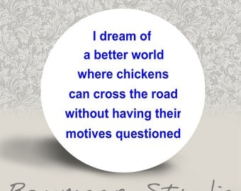 I Dream of a Better World where Chickens can Cross the Road - PINBACK BUTTON or MAGNET - 1.25 inch round