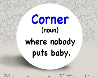 Corner-  Noun - Where Nobody Puts Baby - PINBACK BUTTON - 1.25 inch round