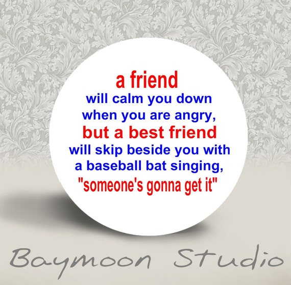 A Friend Will Calm You Down . . . .  PINBACK BUTTON or MAGNET - 1.25 inch round