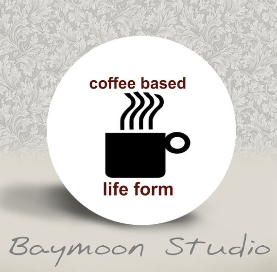 Coffee Based Life Form - PINBACK BUTTON or MAGNET - 1.25 inch round