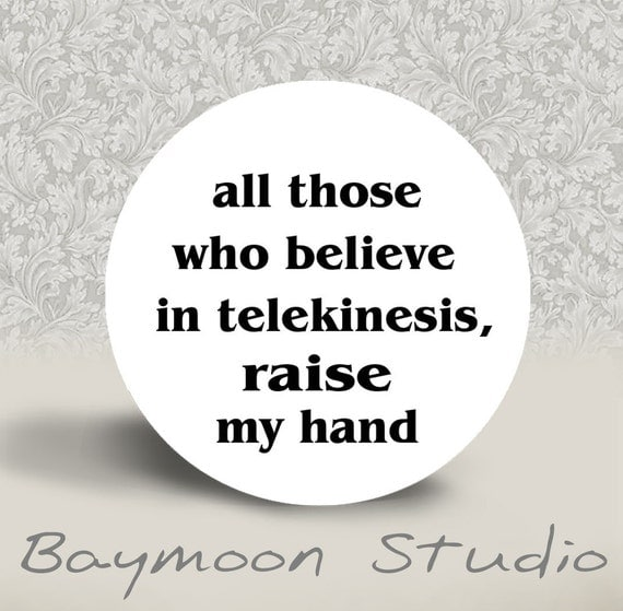 All Those Who Believe in Telekinesis Raise My Hand - PINBACK BUTTON or MAGNET - 1.25 inch round