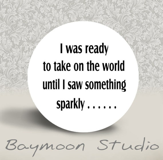 I was ready to take on the world until I saw something sparkly - PINBACK BUTTON or MAGNET - 1.25 inch round
