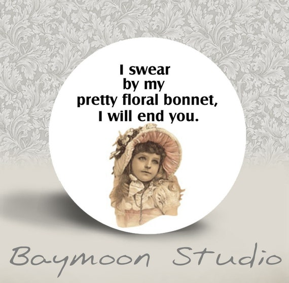 I Swear By My Pretty Floral Bonnet, I will End You - PINBACK BUTTON or MAGNET - 1.25 inch round