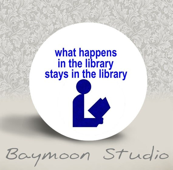 What Happens in the Library Stays in the Library - PINBACK BUTTON or PINBACK - 1.25 inch round
