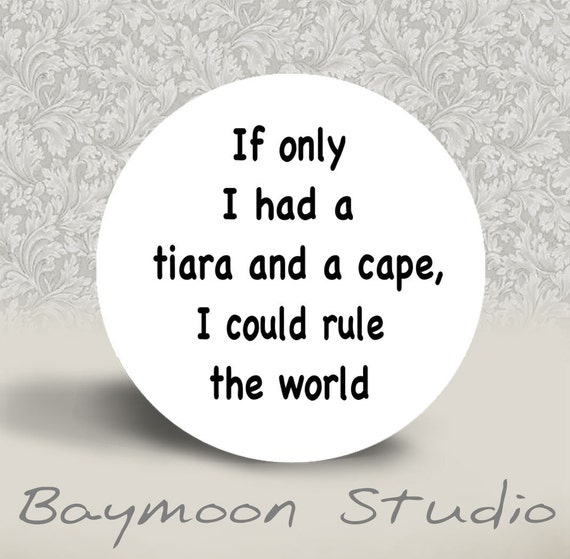 If Only I had a Tiara and a Cape I Could Rule the World - PINBACK BUTTON or MAGNET - 1.25 inch round