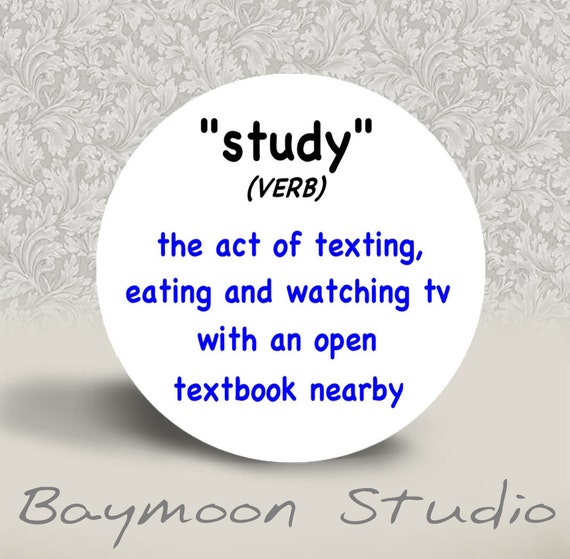 Study (verb) - The Act of Texting, Eating and Watching tv with an Open Textbook Nearby - PINBACK BUTTON or MAGNET - 1.25 inch round
