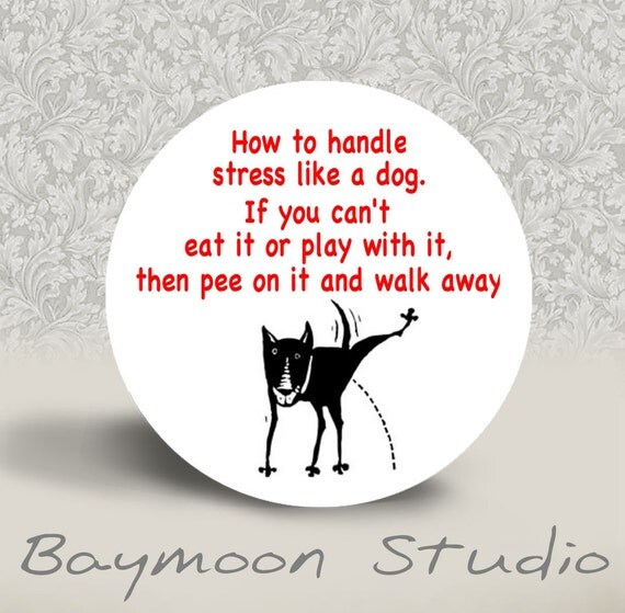 How to Handle Stress like a Dog -  PINBACK BUTTON or MAGNET - 1.25 inch round